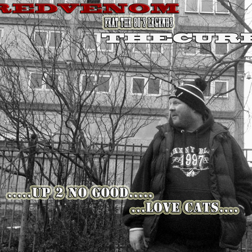 REDVENOM FEAT THE CURE.UP TOO NO GOOD.(LOVE CATS STORY).