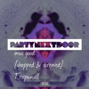 PARTYNEXTDOOR - Wus Good (Chopped and Screwed)