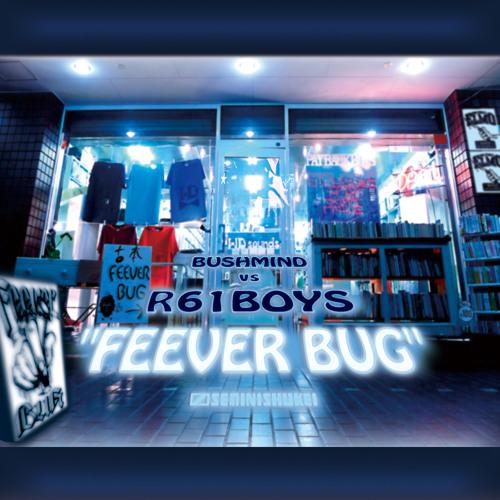 BUSHMIND vs R61BOYS / FEEVER BUG