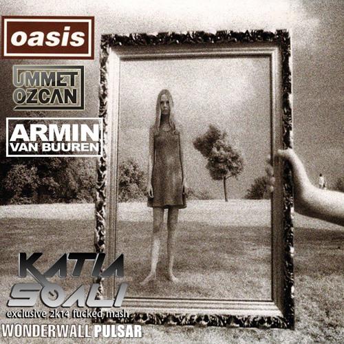 Oasis & Armin van Buuren & Ummet Ozcan - Wonderwall Pulsar (Katia Soali Exclusive 2k14 Fucked Mash)