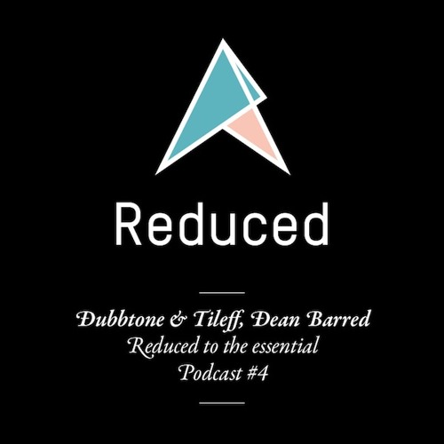 REDUCED to the essential. / Podcast #4 : Dubbtone & Tileff, Dean Barred