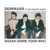 Denpasar Ft. My Own Pet Radio / Radar (Shine Your Way)