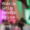 Wake Up, Get Up, Stand Up, For Love