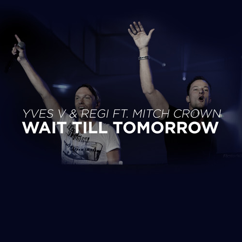 Yves V & Regi Ft. Mitch Crown - Wait Till Tomorrow (World Premiere @ Smash The House Radio)