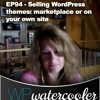 EP94 - Selling WordPress Themes - Marketplace Or On Your Own Site - WPwatercooler