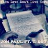 When Love Don't Live Here - Jon Paul Ft. T. Dot