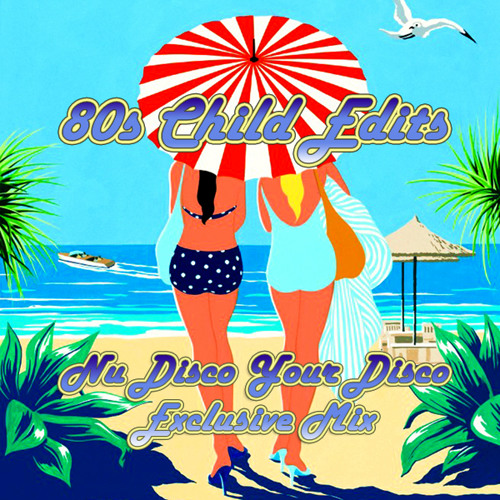 80s Child Edits - Nu Disco Your Disco Exclusive Mix (July 2014)