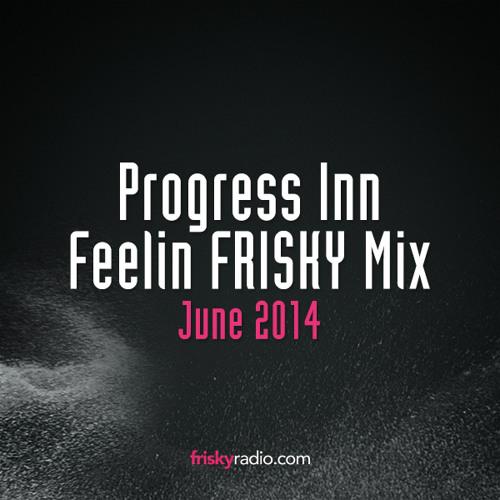 Progress Inn - Feelin FRISKY Mix [June 2014]