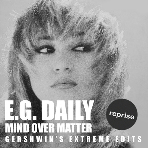 E.G. Daily - mind over matter (Extreme Edits - GERSHWIN - REPRISE - 7/14)