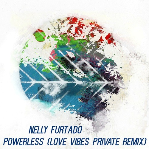 Nelly Furtado – Powerless (Love Vibes Private Remix)- FREE DOWNLOAD!!