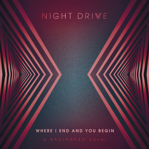 Night Drive - Where I End And You Begin (Radiohead Cover)
