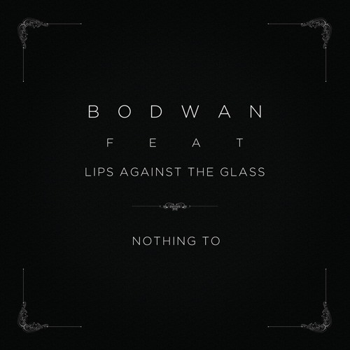 Bodwan - Nothing To (feat. Lips Against The Glass)