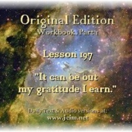 """ACIM LESSON 197 AUDIO """"It can be but my gratitude I earn"""". ♫ ♪ ♫"""