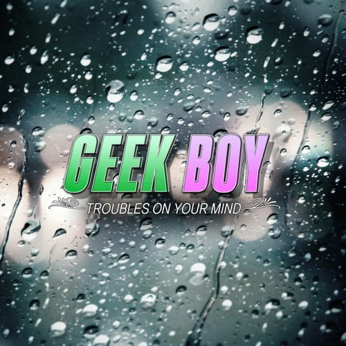 Geek Boy - Troubles On Your Mind (Original Mix) [Free Download]