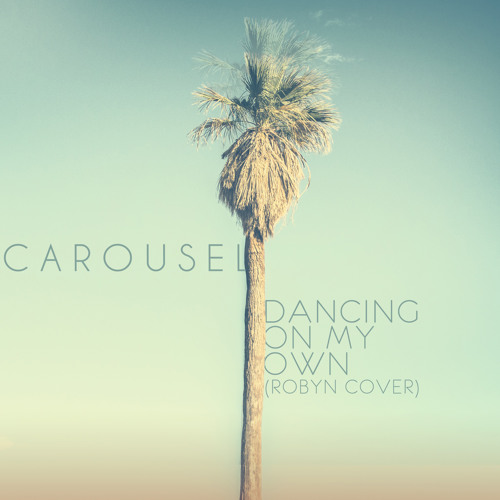 Carousel - Dancing On My Own (Robyn Cover)