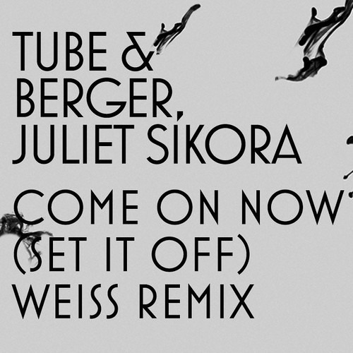 Tube & Berger, Juliet Sikora - Come On Now (Set It Off) [Weiss Remix]