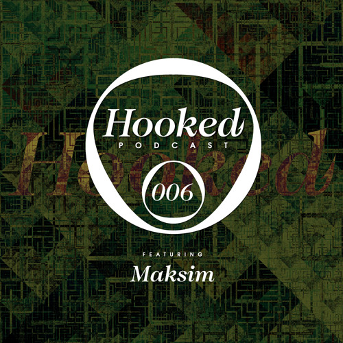 Hooked Podcast 006 :: MAKSIM