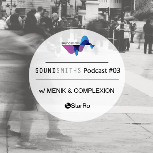 Soundsmiths Podcast #03 w/ Menik, Complexion & StarRo