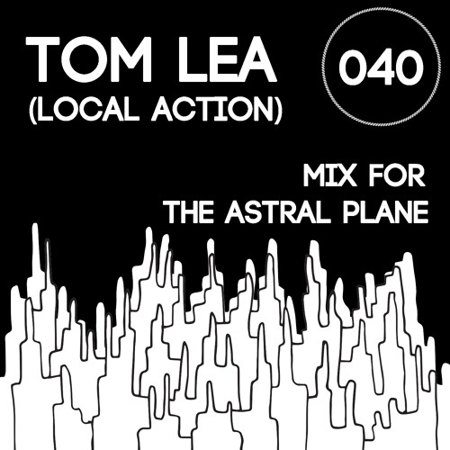 Tom Lea (Local Action) Mix For The Astral Plane