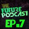 The Future Podcast - Episode 007