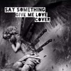 Say Something & Give Me Love