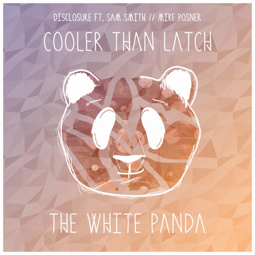 Cooler Than Latch (Disclosure ft. Sam Smith // Mike Posner)