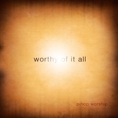 03 Worthy Of It All