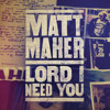 Matt Maher Lord I Need You Cover Mp3