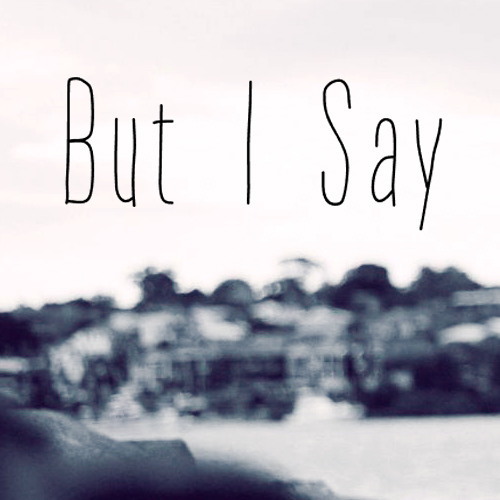 But I Say