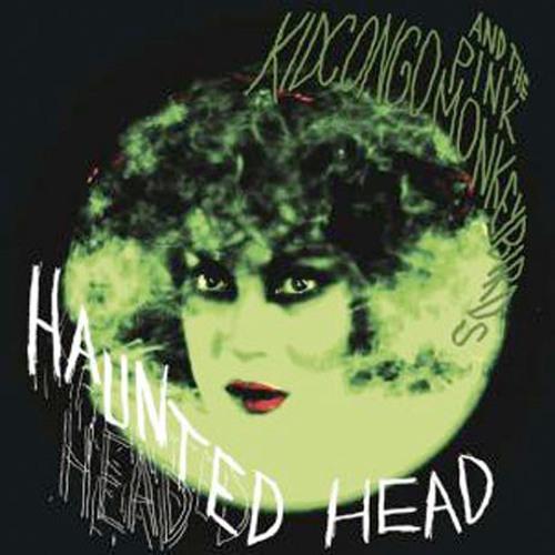 Kid Congo & the Pink Monkey Birds -  Haunted Head