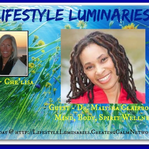 Lifestyle Luminaries with Che'lisa and guest Dr. Maiysha Clairborne of Mind Body Spirit Wellness