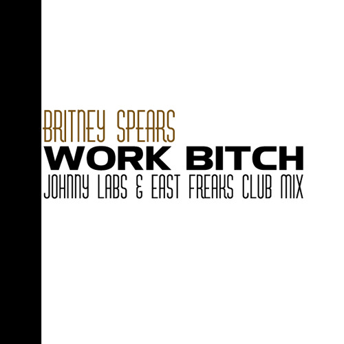 Britney Spears - Work Bitch (Johnny Labs & East Freaks Club Mix)