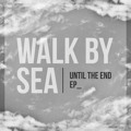Walk By Sea – Until The End EP