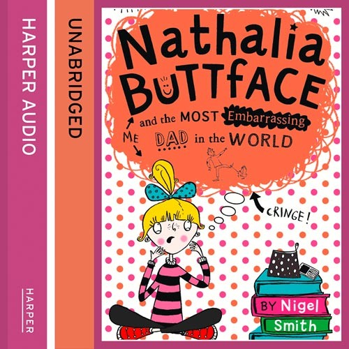 Nathalia Buttface and the Most Embarrassing Dad in the World, By Nigel Smith, Read by Clare Corbett