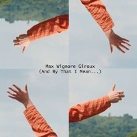 Max Wigmore Giroux - (And By That I Mean...)
