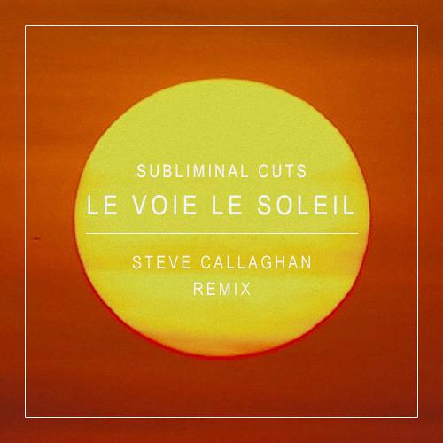 Subliminal Cuts - Le Voie Le Soleil [Steve Callaghan Remix] [FREE DOWNLOAD]