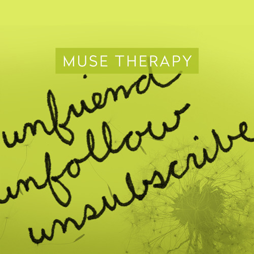 03 Muse Therapy: Unfriend, unfollow & unsubscribe