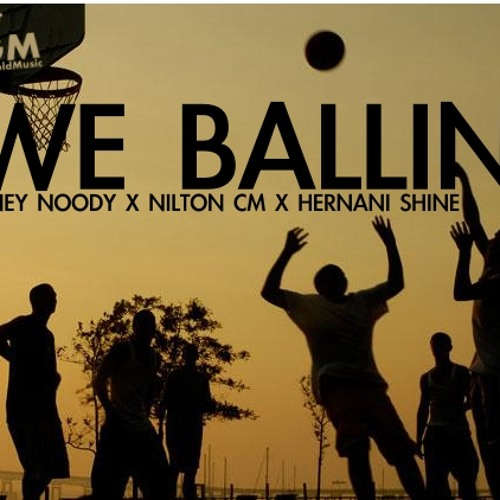 Ney Noody ~ We Ballin (Ft. Nilton CM & Hernani Shine)