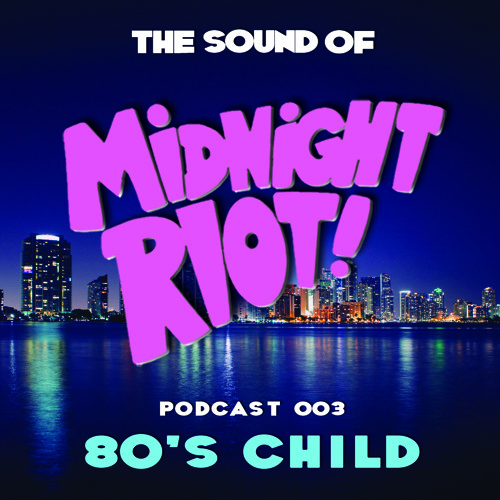 THE SOUND OF MIDNIGHT RIOT! - Podcast 003 - 80s Child