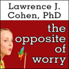 THE OPPOSITE OF WORRY By Lawrence J. Cohen, Read By Johnny Heller