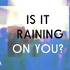Is It Raining On You