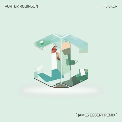 Porter Robinson - Flicker (James Egbert Remix)