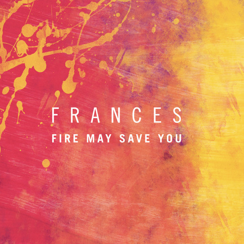 """Frances """"Fire May Save You"""""""