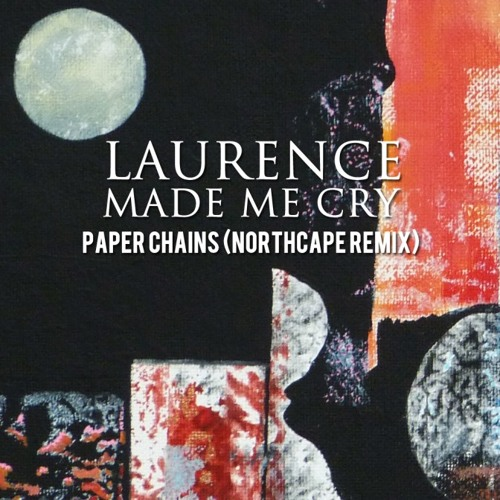 Laurence Made Me Cry - Paper Chains (Northcape Remix)