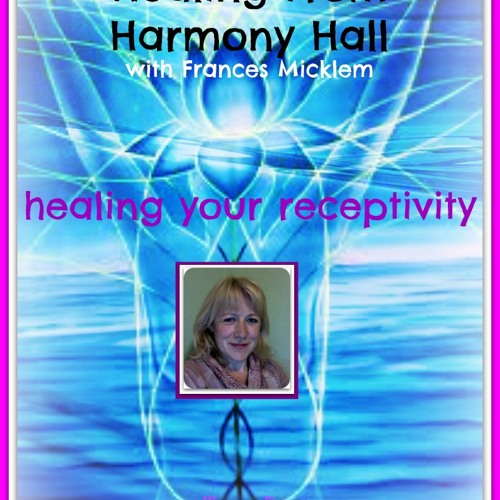 Healing From Harmony Hall with Frances Micklem - Healing Your Receptivity