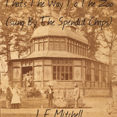 J. F. Mitchell - That's The Way To The Zoo - (sung By The Splendid Chaps)
