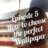 Episode 5 - How To Choose The Perfect Wallpaper
