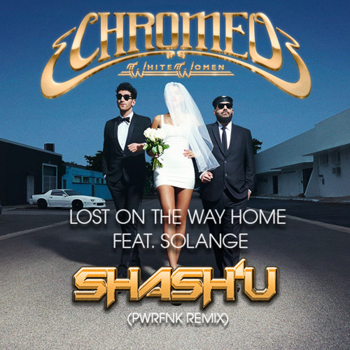 CHROMEO - LOST ON THE WAY HOME feat. SOLANGE (SHASH'U PWRFNK REMIX)