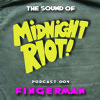 THE SOUND OF MIDNIGHT RIOT! - Podcast 004 - Fingerman