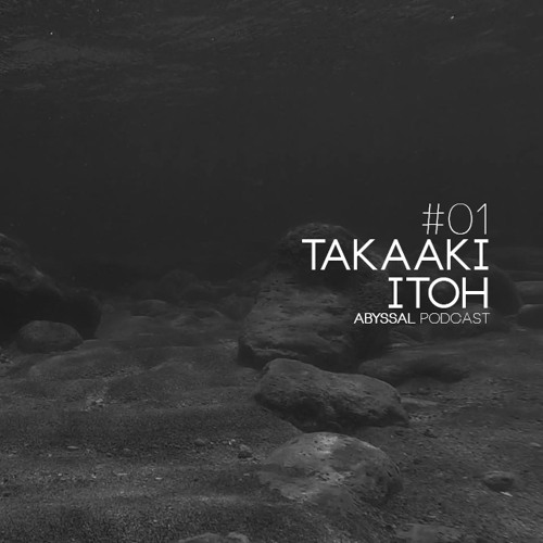 ABYSSAL PODCAST 01 | TAKAAKI ITOH